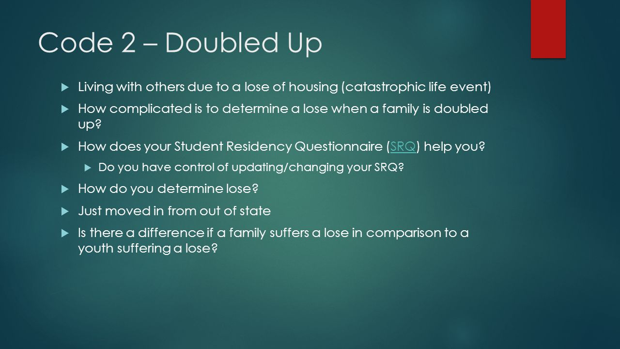 Code 2 – Doubled Up  Living with others due to a lose of housing (catastrophic life event)  How complicated is to determine a lose when a family is doubled up.