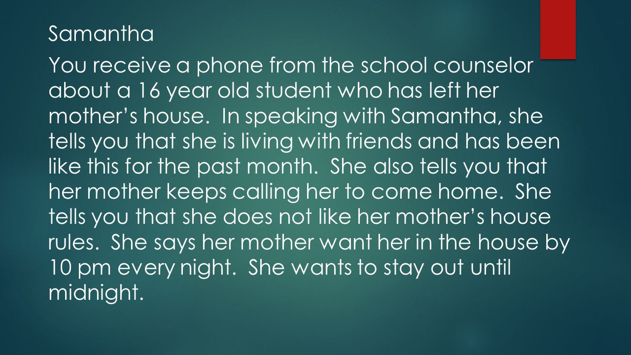 Samantha You receive a phone from the school counselor about a 16 year old student who has left her mother's house.