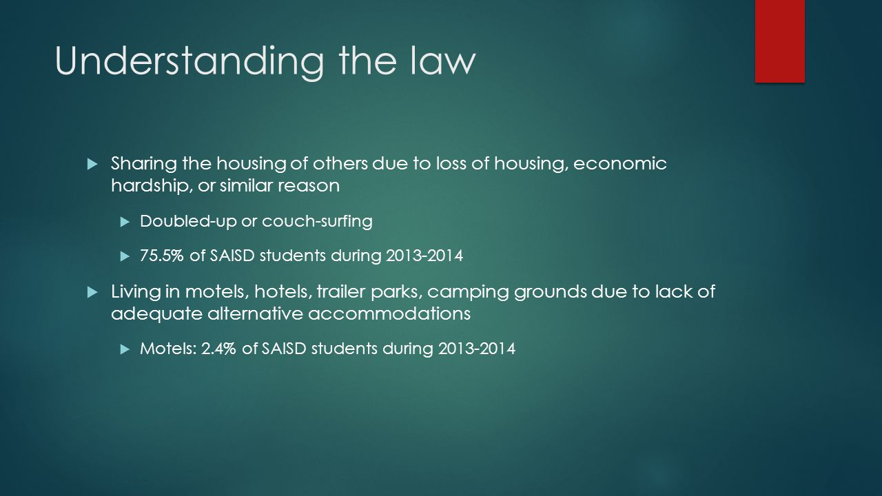 Understanding the law  Living in emergency or transitional shelters  18.2% of SAISD students during 2013-2014  Living in a public or private place not designed for humans to live  Living in cars, parks, abandoned buildings, substandard housing, bus or train stations, or similar settings  3.8% SAISD students during 2013-2014  Awaiting foster care placement  What is your state's interpretation related to foster and homelessness