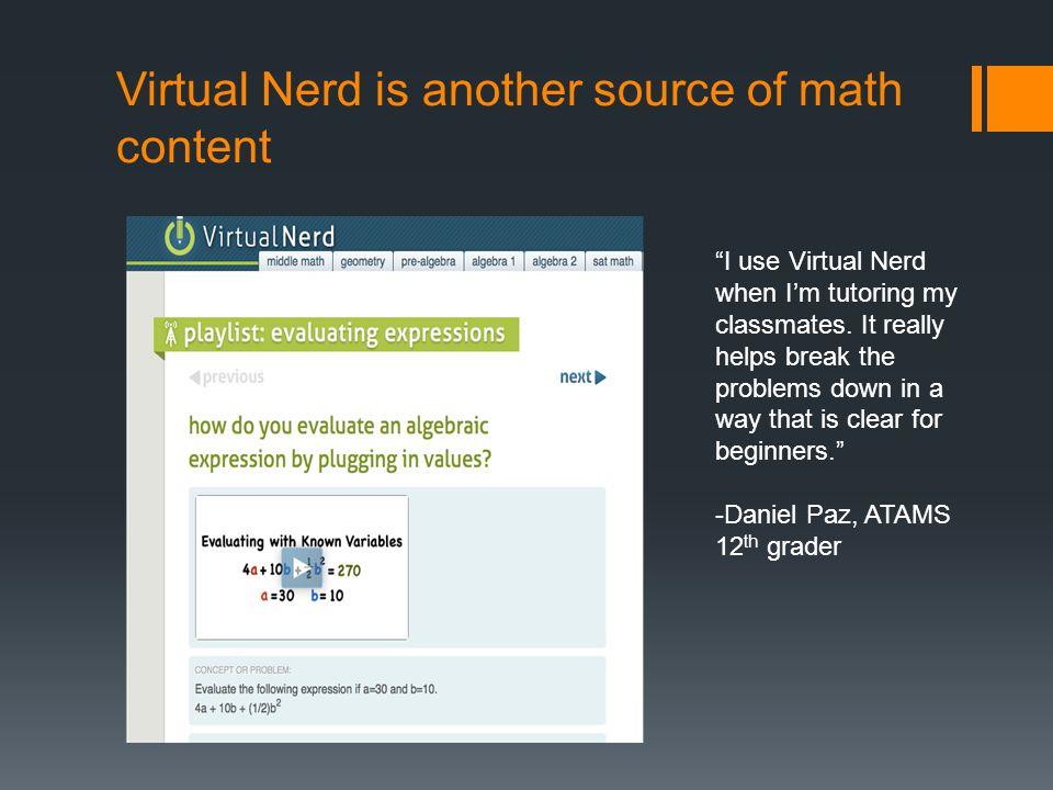 Virtual Nerd is another source of math content I use Virtual Nerd when I'm tutoring my classmates.