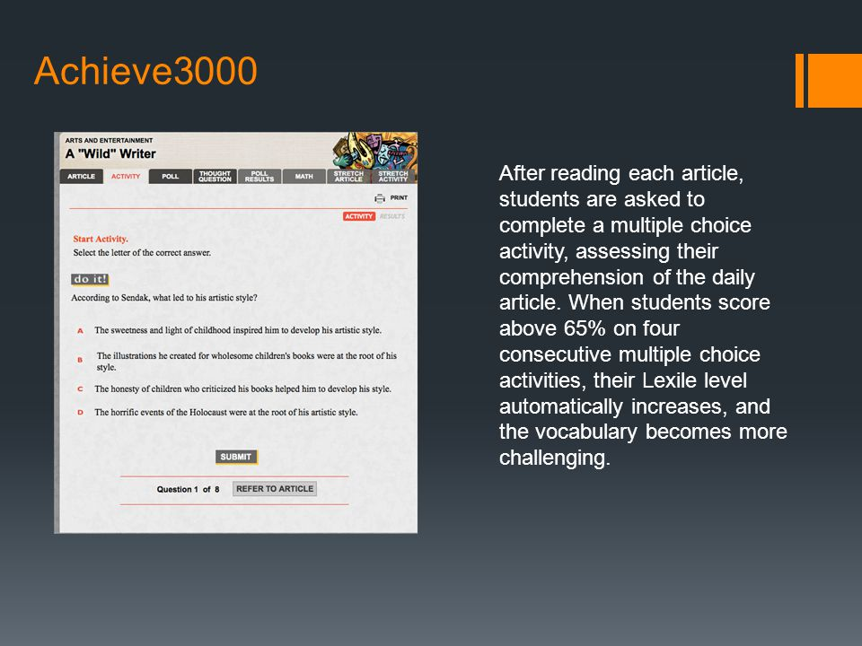 Achieve3000 After reading each article, students are asked to complete a multiple choice activity, assessing their comprehension of the daily article.