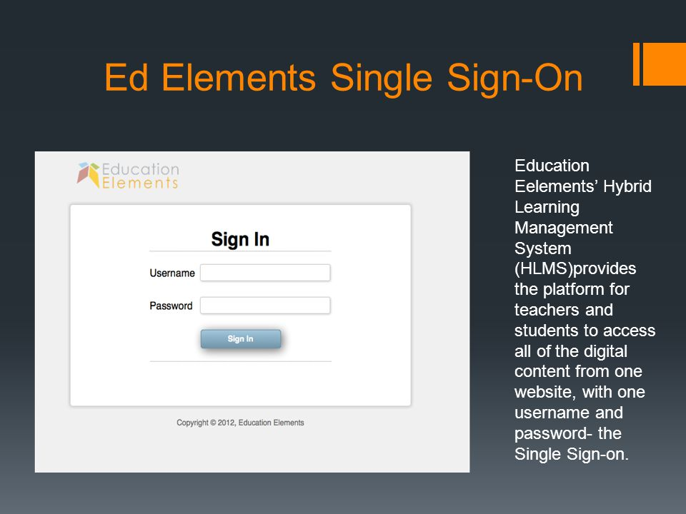 Ed Elements Single Sign-On Education Eelements' Hybrid Learning Management System (HLMS)provides the platform for teachers and students to access all of the digital content from one website, with one username and password- the Single Sign-on.