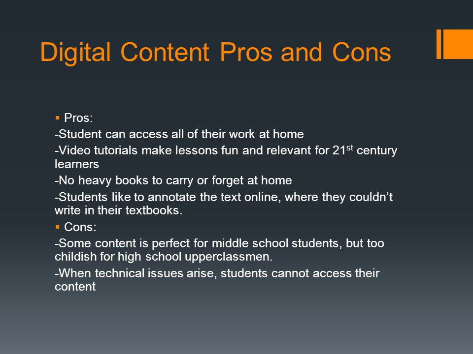 Digital Content Pros and Cons  Pros: -Student can access all of their work at home -Video tutorials make lessons fun and relevant for 21 st century learners -No heavy books to carry or forget at home -Students like to annotate the text online, where they couldn't write in their textbooks.
