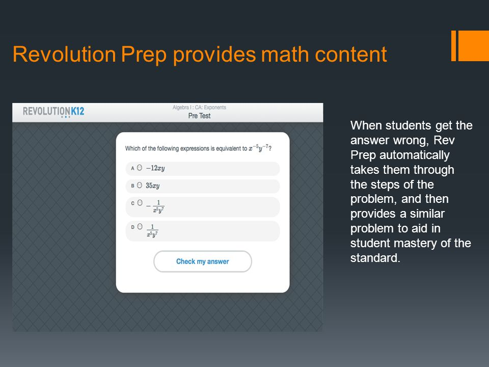 Revolution Prep provides math content When students get the answer wrong, Rev Prep automatically takes them through the steps of the problem, and then provides a similar problem to aid in student mastery of the standard.