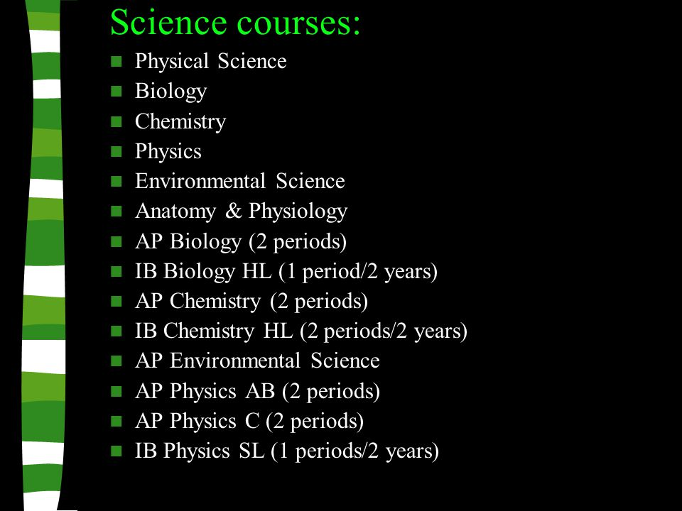 Science courses: Physical Science Biology Chemistry Physics Environmental Science Anatomy & Physiology AP Biology (2 periods) IB Biology HL (1 period/2 years) AP Chemistry (2 periods) IB Chemistry HL (2 periods/2 years) AP Environmental Science AP Physics AB (2 periods) AP Physics C (2 periods) IB Physics SL (1 periods/2 years)