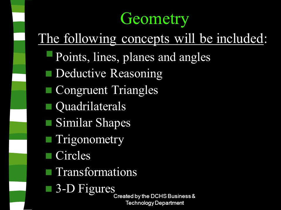 Created by the DCHS Business & Technology Department Geometry  Points, lines, planes and angles Deductive Reasoning Congruent Triangles Quadrilaterals Similar Shapes Trigonometry Circles Transformations 3-D Figures The following concepts will be included: