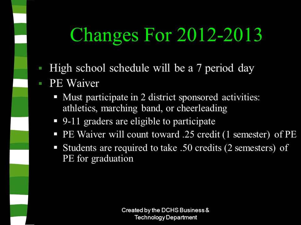 Created by the DCHS Business & Technology Department Changes For 2012-2013  High school schedule will be a 7 period day  PE Waiver  Must participate in 2 district sponsored activities: athletics, marching band, or cheerleading  9-11 graders are eligible to participate  PE Waiver will count toward.25 credit (1 semester) of PE  Students are required to take.50 credits (2 semesters) of PE for graduation