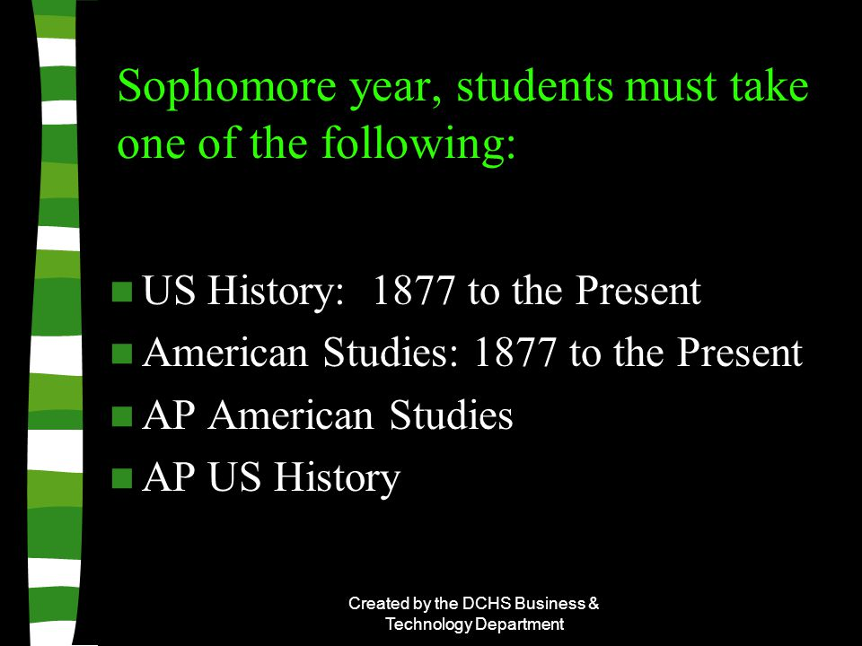 Created by the DCHS Business & Technology Department Sophomore year, students must take one of the following: US History: 1877 to the Present American Studies: 1877 to the Present AP American Studies AP US History