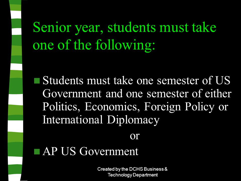 Created by the DCHS Business & Technology Department Senior year, students must take one of the following: Students must take one semester of US Government and one semester of either Politics, Economics, Foreign Policy or International Diplomacy or AP US Government