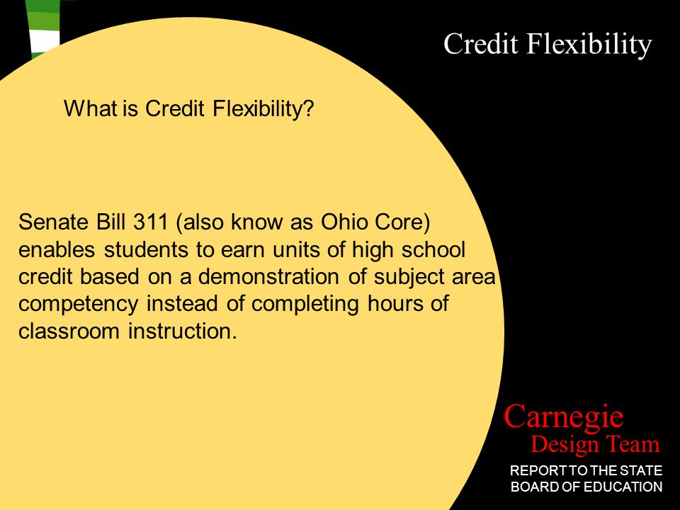 Design Team Carnegie REPORT TO THE STATE BOARD OF EDUCATION Credit Flexibility How can students earn high school credit under the new Credit Flex Program.
