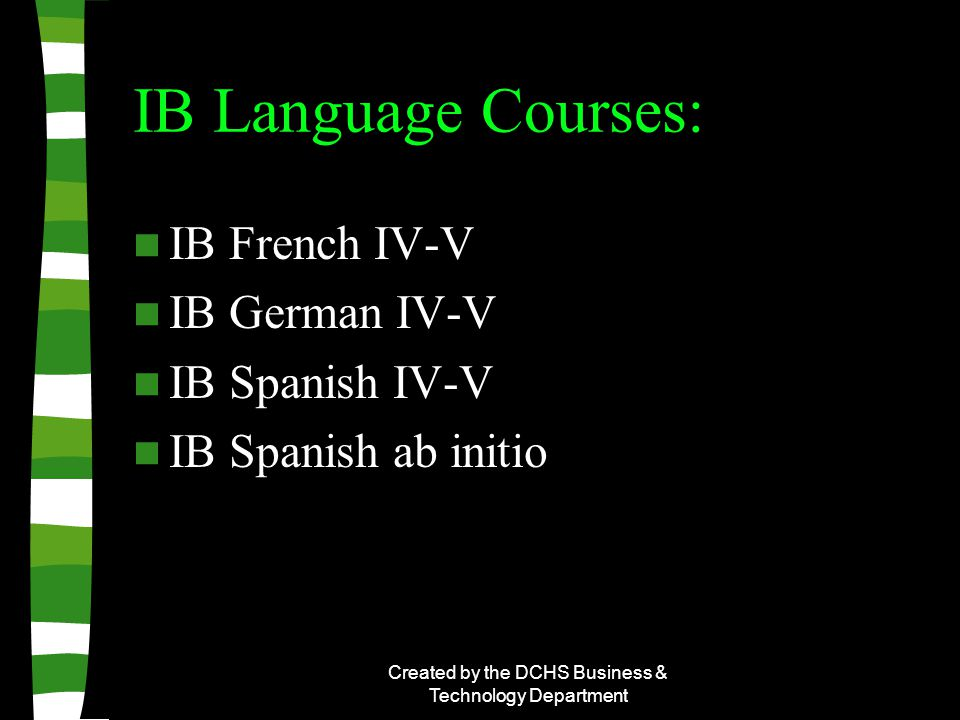 Created by the DCHS Business & Technology Department IB Language Courses: IB French IV-V IB German IV-V IB Spanish IV-V IB Spanish ab initio