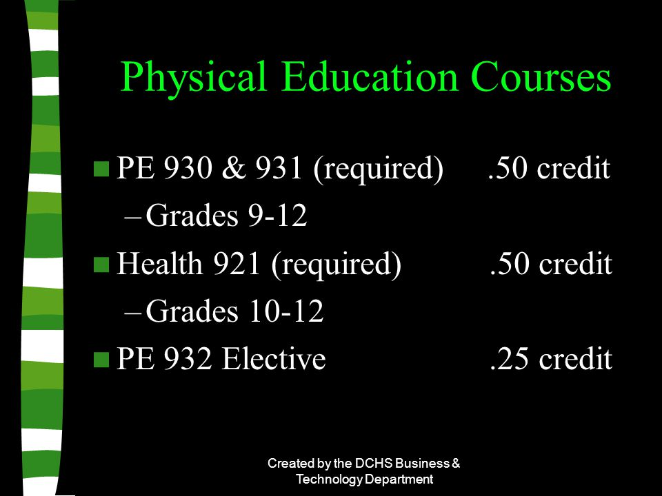 Created by the DCHS Business & Technology Department Physical Education Courses PE 930 & 931 (required).50 credit –Grades 9-12 Health 921 (required).50 credit –Grades 10-12 PE 932 Elective.25 credit