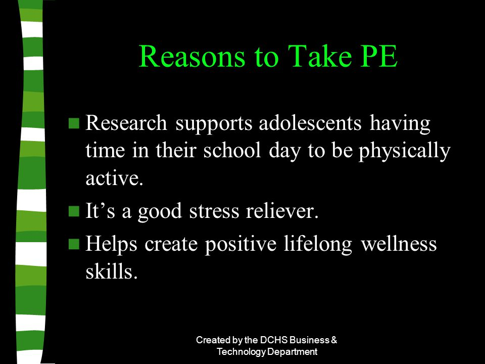 Created by the DCHS Business & Technology Department Reasons to Take PE Research supports adolescents having time in their school day to be physically active.
