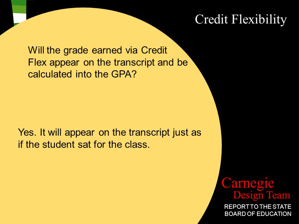 Design Team Carnegie REPORT TO THE STATE BOARD OF EDUCATION Credit Flexibility Will the grade earned via Credit Flex appear on the transcript and be calculated into the GPA.