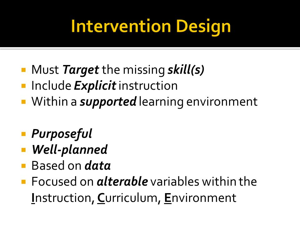  Must Target the missing skill(s)  Include Explicit instruction  Within a supported learning environment  Purposeful  Well-planned  Based on data  Focused on alterable variables within the Instruction, Curriculum, Environment