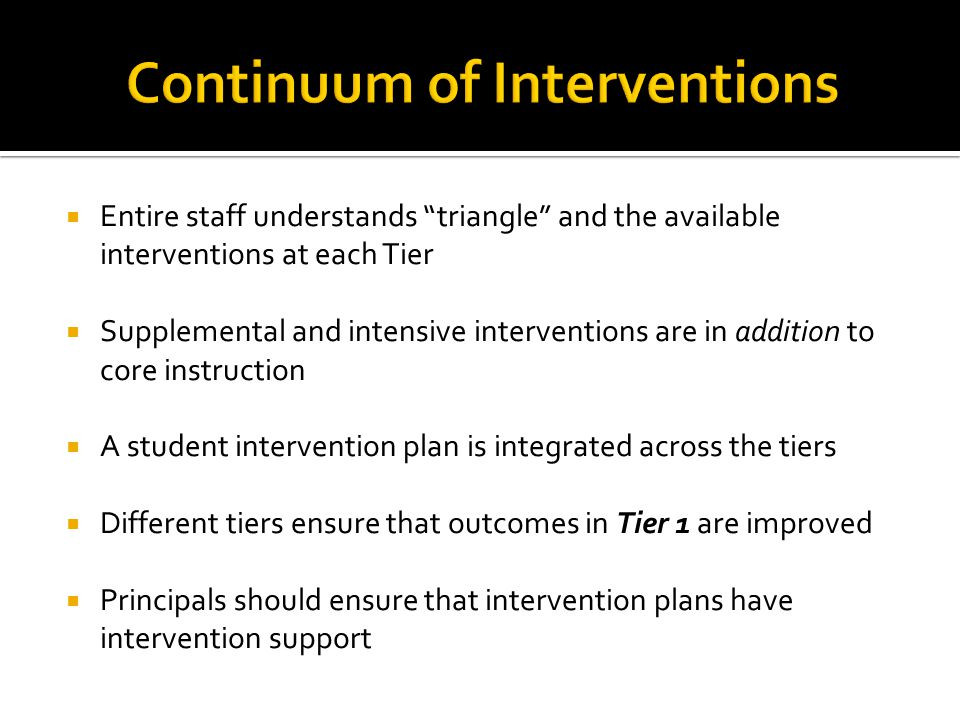  Entire staff understands triangle and the available interventions at each Tier  Supplemental and intensive interventions are in addition to core instruction  A student intervention plan is integrated across the tiers  Different tiers ensure that outcomes in Tier 1 are improved  Principals should ensure that intervention plans have intervention support