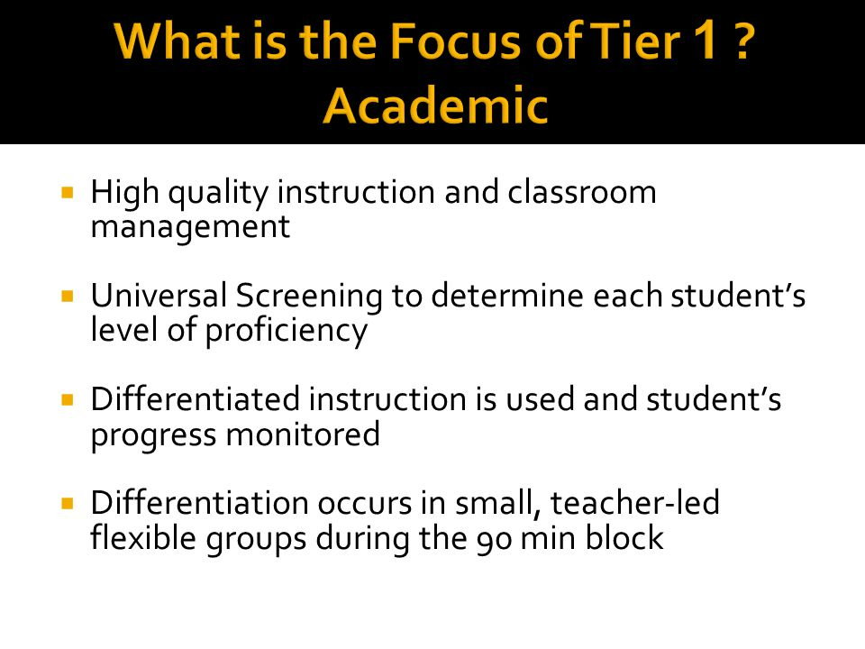  High quality instruction and classroom management  Universal Screening to determine each student's level of proficiency  Differentiated instruction is used and student's progress monitored  Differentiation occurs in small, teacher-led flexible groups during the 90 min block