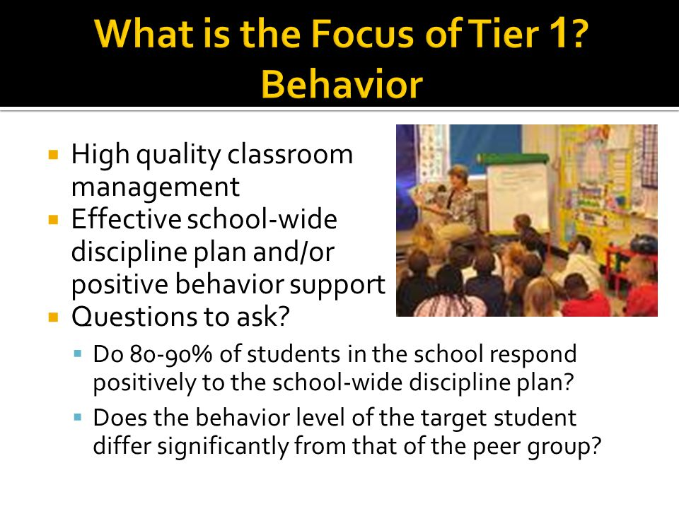  High quality classroom management  Effective school-wide discipline plan and/or positive behavior support  Questions to ask.