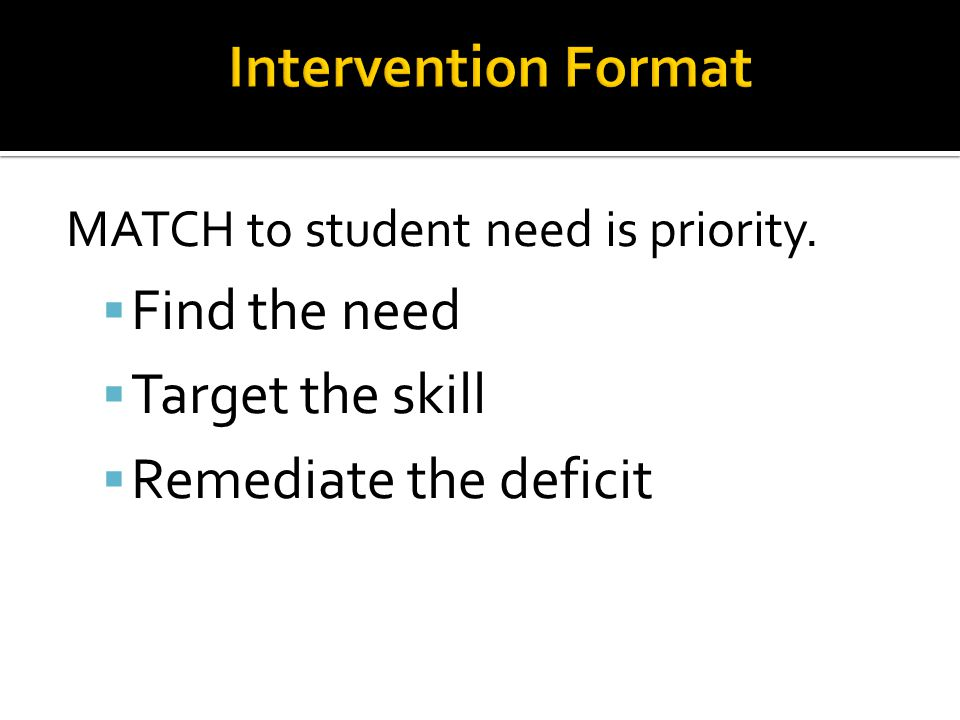 MATCH to student need is priority.  Find the need  Target the skill  Remediate the deficit