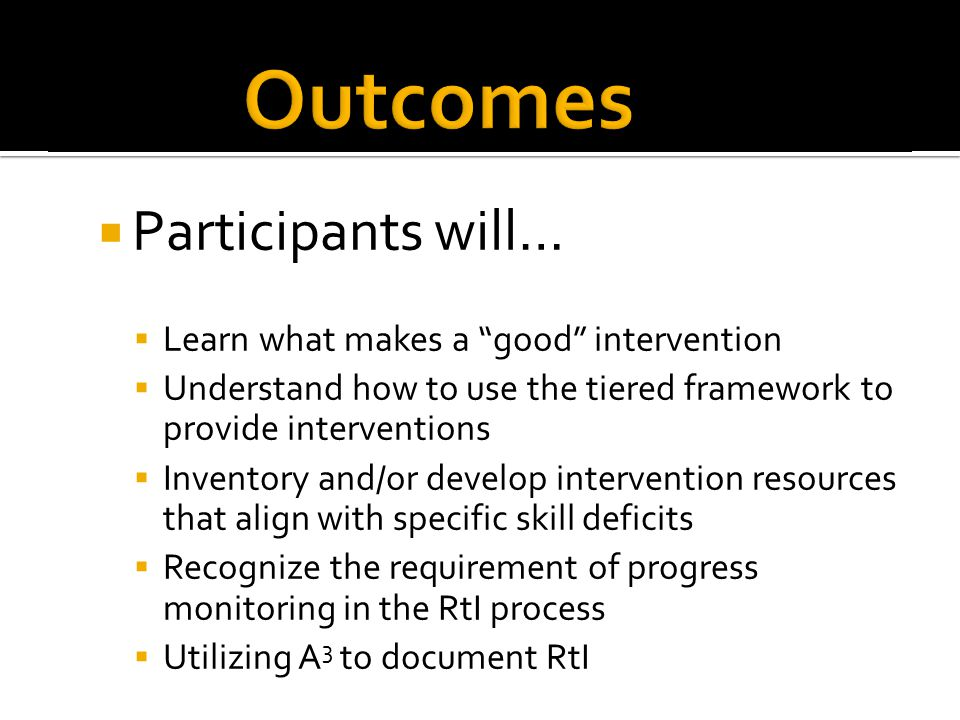  Participants will…  Learn what makes a good intervention  Understand how to use the tiered framework to provide interventions  Inventory and/or develop intervention resources that align with specific skill deficits  Recognize the requirement of progress monitoring in the RtI process  Utilizing A 3 to document RtI