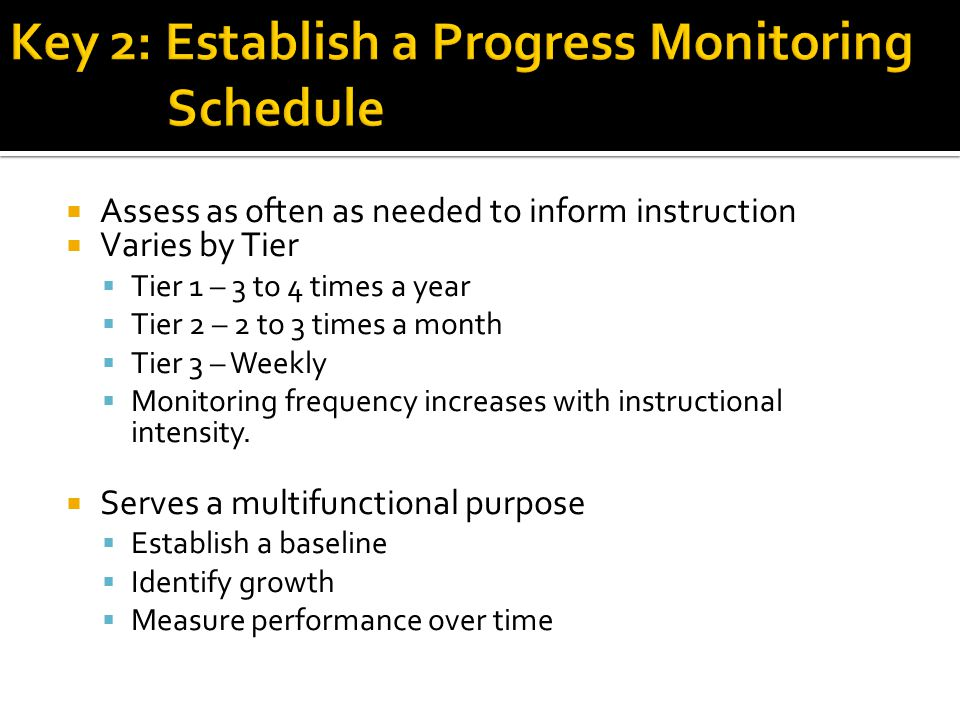  Assess as often as needed to inform instruction  Varies by Tier  Tier 1 – 3 to 4 times a year  Tier 2 – 2 to 3 times a month  Tier 3 – Weekly  Monitoring frequency increases with instructional intensity.