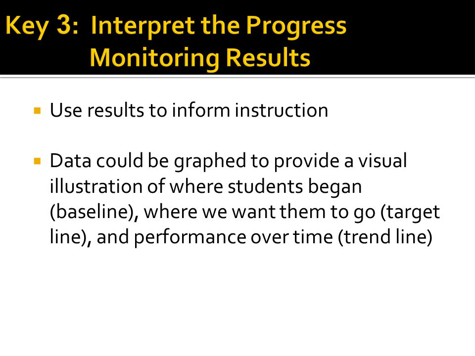  Use results to inform instruction  Data could be graphed to provide a visual illustration of where students began (baseline), where we want them to go (target line), and performance over time (trend line)