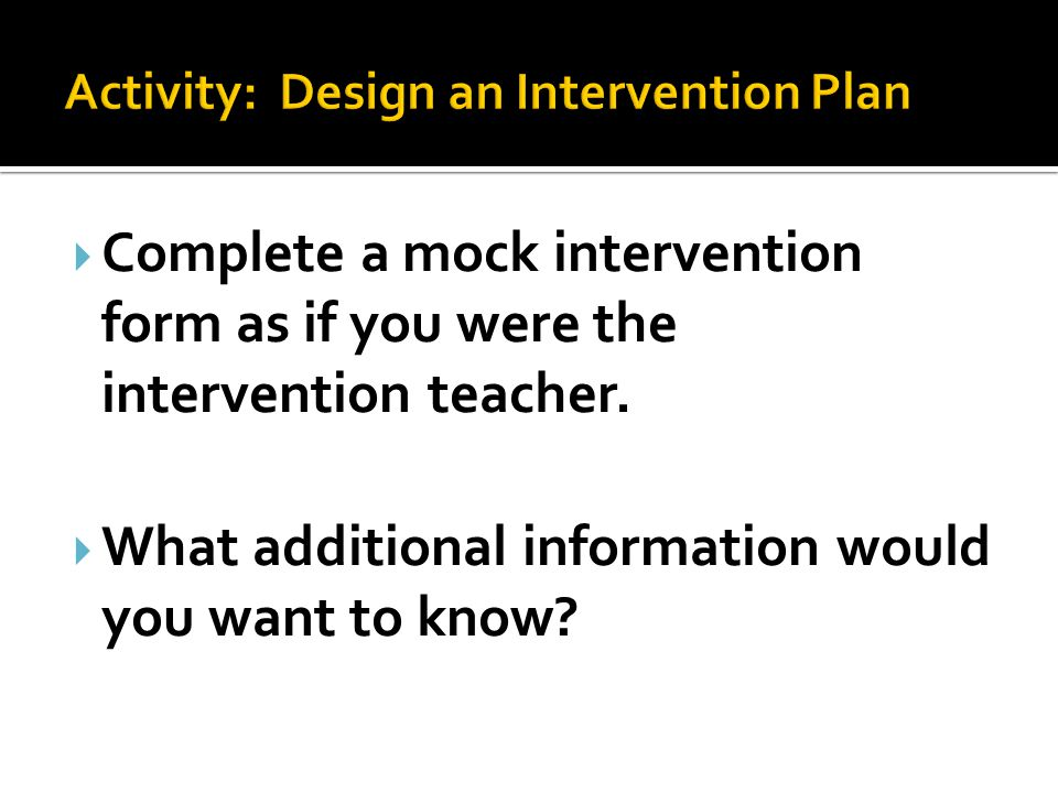  Complete a mock intervention form as if you were the intervention teacher.  What additional information would you want to know?