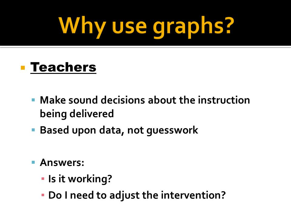  Teachers  Make sound decisions about the instruction being delivered  Based upon data, not guesswork  Answers: ▪ Is it working? ▪ Do I need to ad