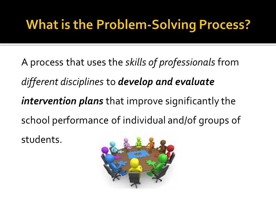 A process that uses the skills of professionals from different disciplines to develop and evaluate intervention plans that improve significantly the school performance of individual and/of groups of students.