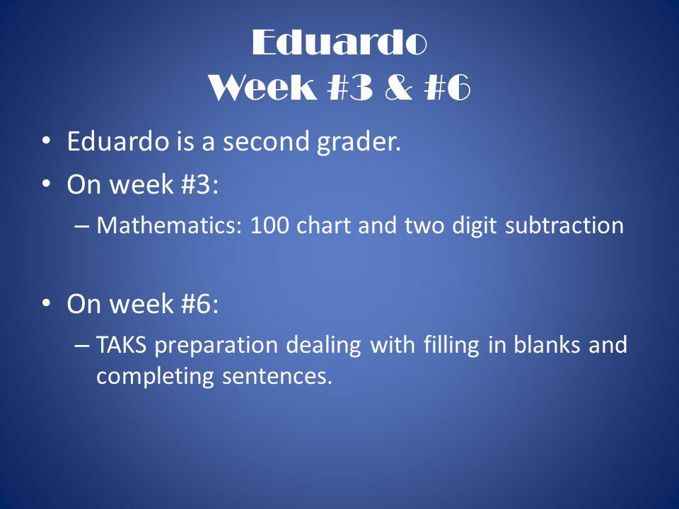 Eduardo Week #3 & #6 Eduardo is a second grader. On week #3: – Mathematics: 100 chart and two digit subtraction On week #6: – TAKS preparation dealing