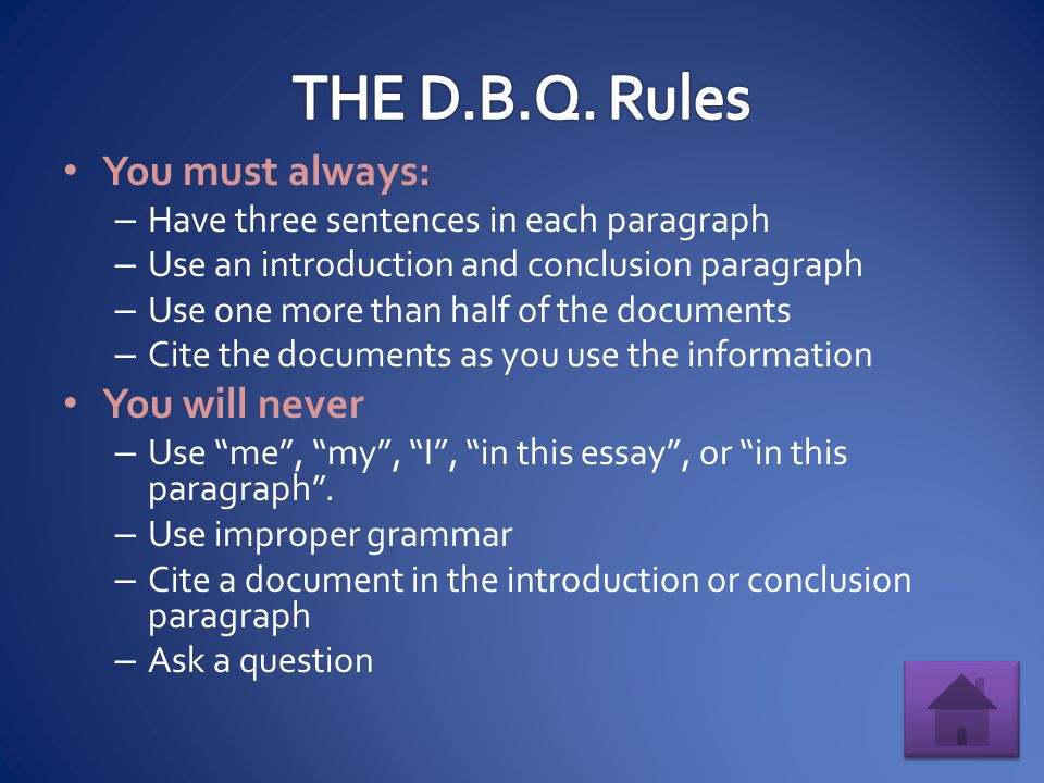 You must always: – Have three sentences in each paragraph – Use an introduction and conclusion paragraph – Use one more than half of the documents – Cite the documents as you use the information You will never – Use me , my , I , in this essay , or in this paragraph .