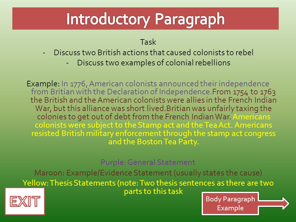 Task -Discuss two British actions that caused colonists to rebel -Discuss two examples of colonial rebellions Example: In 1776, American colonists announced their independence from Britian with the Declaration of Independence.From 1754 to 1763 the British and the American colonists were allies in the French Indian War, but this alliance was short lived.Britian was unfairly taxing the colonies to get out of debt from the French Indian War.