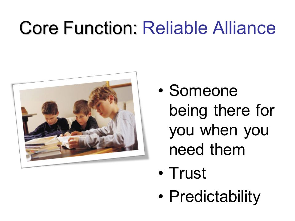 Core Function: Core Function: Reliable Alliance Someone being there for you when you need them Trust Predictability