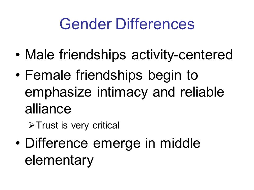 Gender Differences Male friendships activity-centered Female friendships begin to emphasize intimacy and reliable alliance  Trust is very critical Di