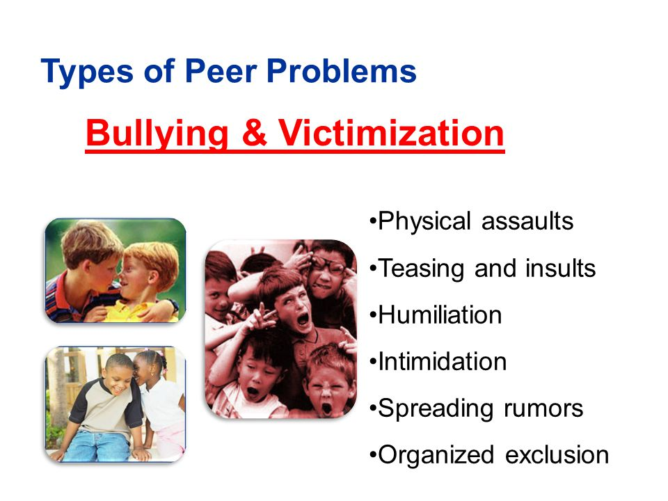 Bullying & Victimization Types of Peer Problems Physical assaults Teasing and insults Humiliation Intimidation Spreading rumors Organized exclusion