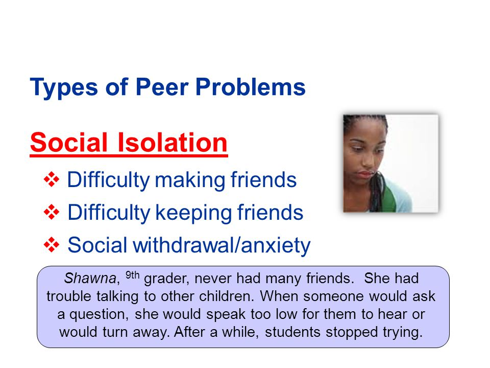 Social Isolation  Difficulty making friends  Difficulty keeping friends  Social withdrawal/anxiety Types of Peer Problems Shawna, 9th grader, never