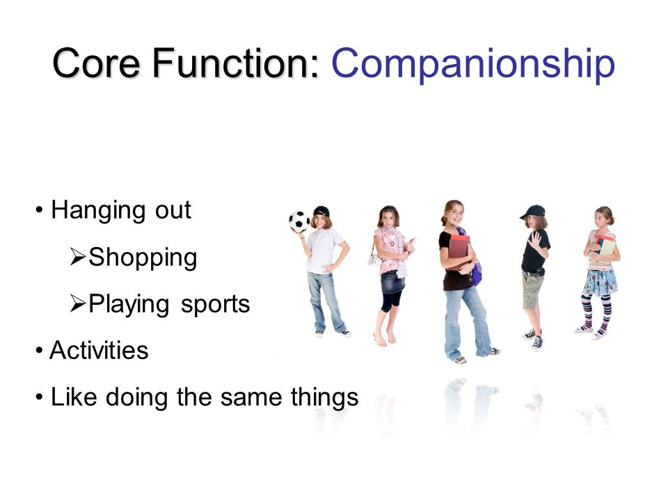 Core Function: Core Function: Companionship Hanging out  Shopping  Playing sports Activities Like doing the same things
