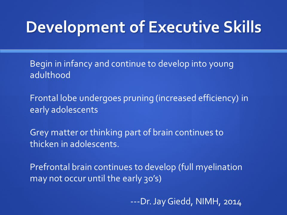 Development of Executive Skills Begin in infancy and continue to develop into young adulthood Frontal lobe undergoes pruning (increased efficiency) in early adolescents Grey matter or thinking part of brain continues to thicken in adolescents.