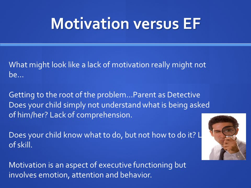 Motivation versus EF What might look like a lack of motivation really might not be… Getting to the root of the problem…Parent as Detective Does your child simply not understand what is being asked of him/her.