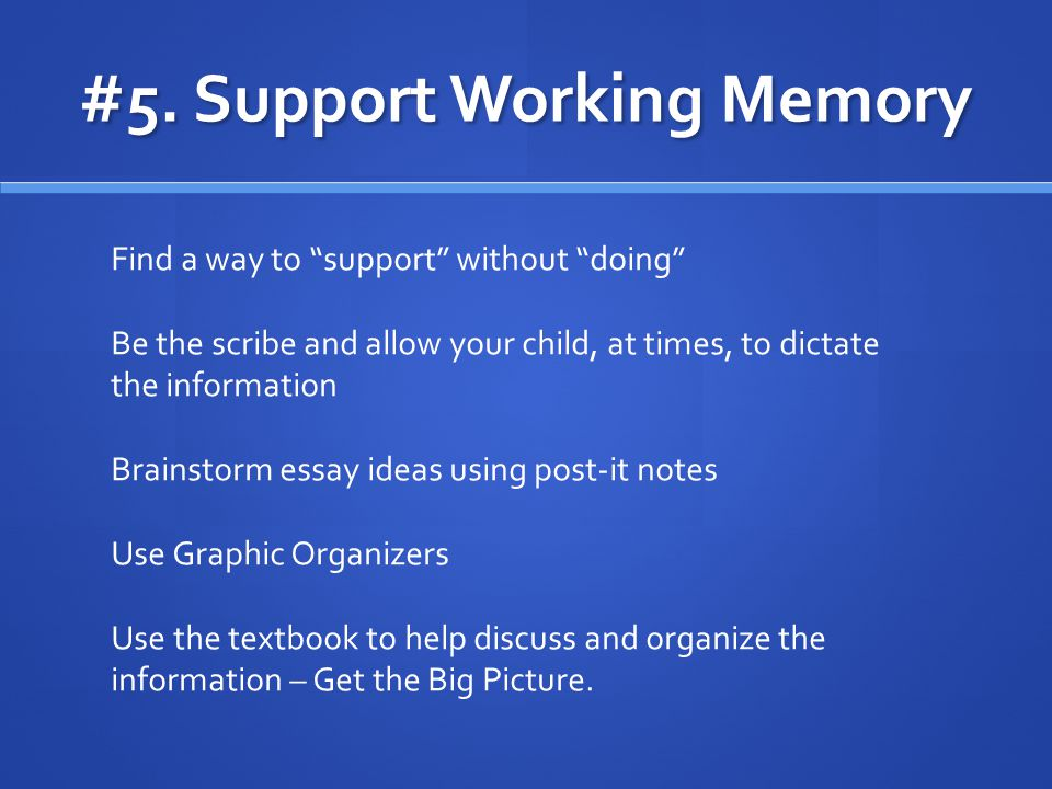 """#5. Support Working Memory Find a way to """"support"""" without """"doing"""" Be the scribe and allow your child, at times, to dictate the information Brainstorm"""