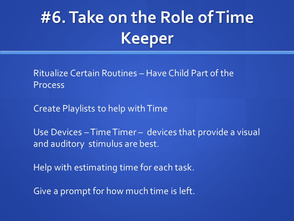 #6. Take on the Role of Time Keeper Ritualize Certain Routines – Have Child Part of the Process Create Playlists to help with Time Use Devices – Time
