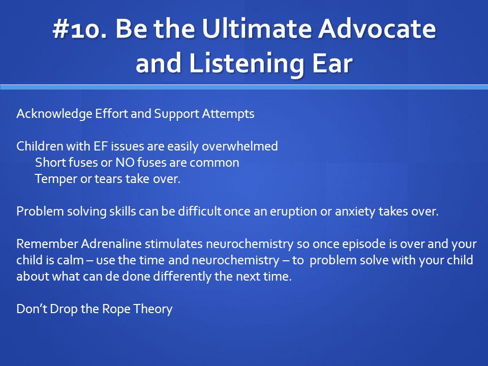 #10. Be the Ultimate Advocate and Listening Ear Acknowledge Effort and Support Attempts Children with EF issues are easily overwhelmed Short fuses or