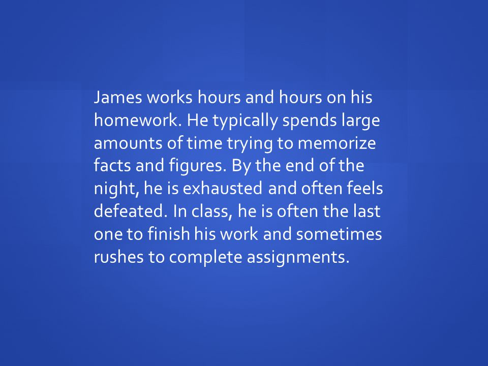 James works hours and hours on his homework.