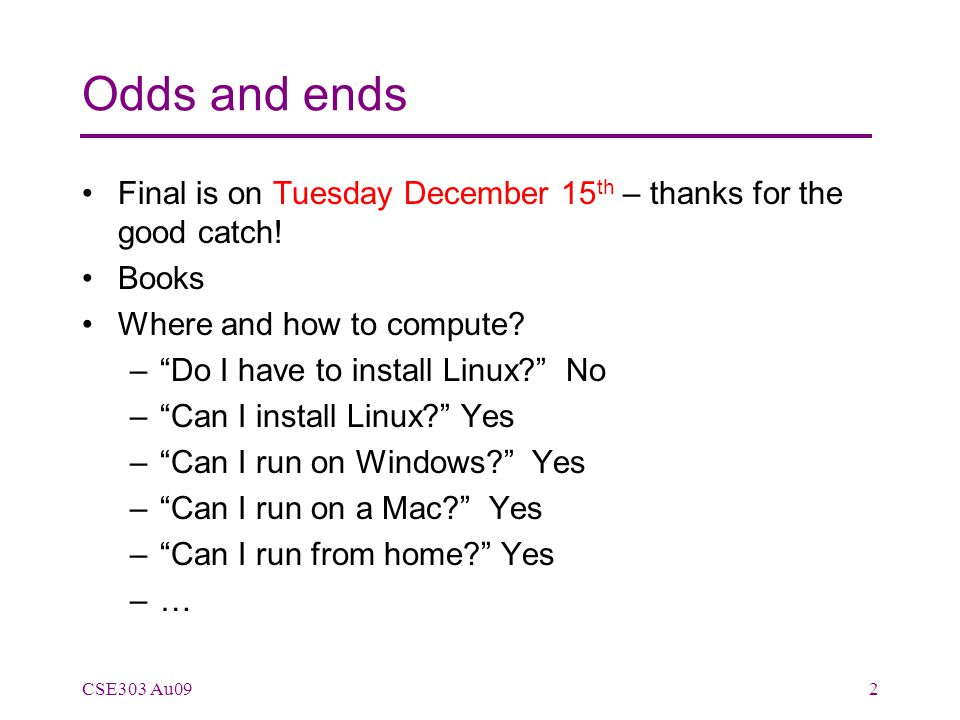 "Odds and ends Final is on Tuesday December 15 th – thanks for the good catch! Books Where and how to compute? –""Do I have to install Linux?"" No –""Can"