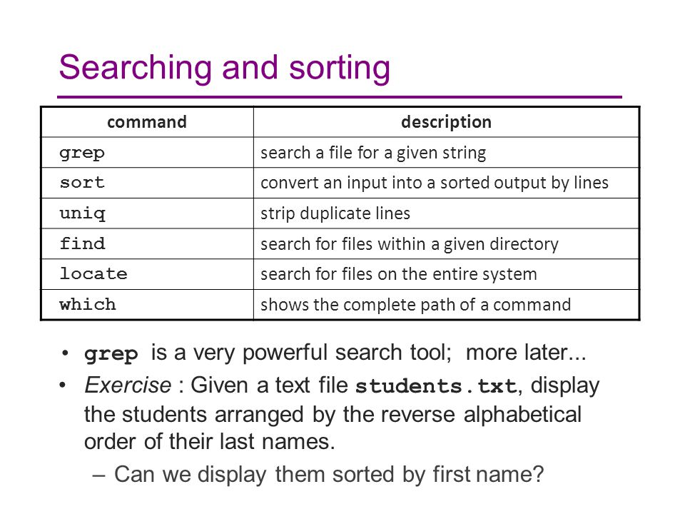 Searching and sorting grep is a very powerful search tool; more later... Exercise : Given a text file students.txt, display the students arranged by t