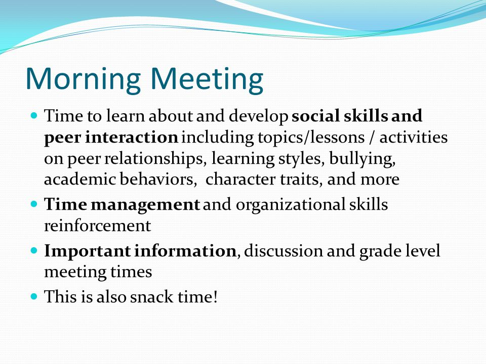 Morning Meeting Time to learn about and develop social skills and peer interaction including topics/lessons / activities on peer relationships, learning styles, bullying, academic behaviors, character traits, and more Time management and organizational skills reinforcement Important information, discussion and grade level meeting times This is also snack time!