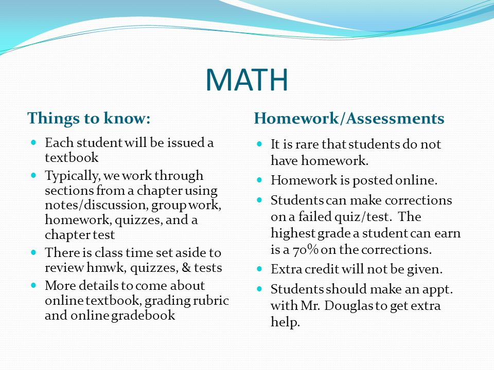 MATH Things to know: Homework/Assessments Each student will be issued a textbook Typically, we work through sections from a chapter using notes/discussion, group work, homework, quizzes, and a chapter test There is class time set aside to review hmwk, quizzes, & tests More details to come about online textbook, grading rubric and online gradebook It is rare that students do not have homework.