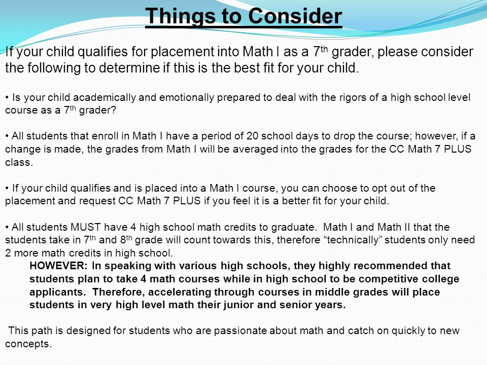 Things to Consider If your child qualifies for placement into Math I as a 7 th grader, please consider the following to determine if this is the best fit for your child.