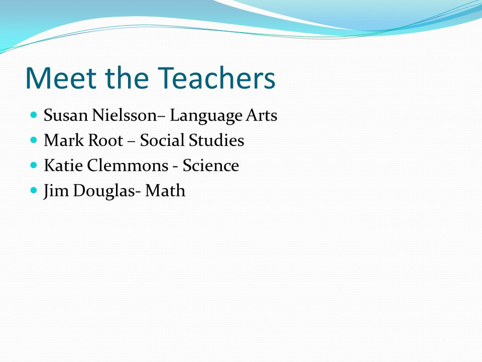 Meet the Teachers Susan Nielsson– Language Arts Mark Root – Social Studies Katie Clemmons - Science Jim Douglas- Math