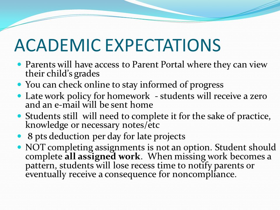 ACADEMIC EXPECTATIONS Parents will have access to Parent Portal where they can view their child's grades You can check online to stay informed of progress Late work policy for homework - students will receive a zero and an e-mail will be sent home Students still will need to complete it for the sake of practice, knowledge or necessary notes/etc 8 pts deduction per day for late projects NOT completing assignments is not an option.